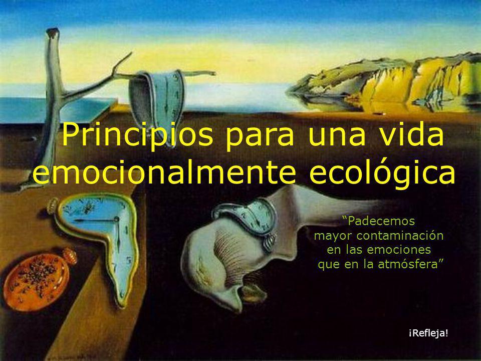 Principios para una vida emocionalmente ecológica Padecemos mayor contaminación en las emociones que en la atmósfera ¡Refleja!