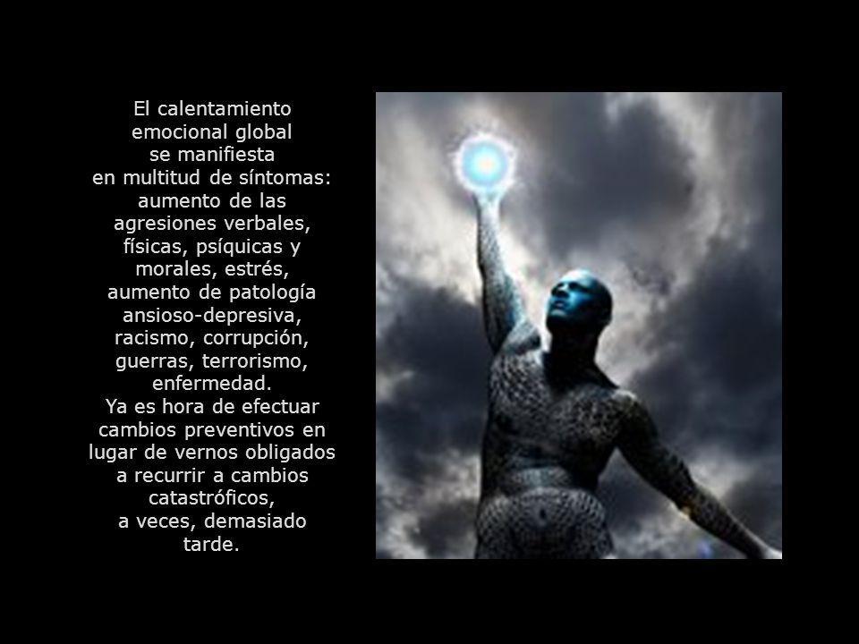 El calentamiento emocional global se manifiesta en multitud de síntomas: aumento de las agresiones verbales, físicas, psíquicas y morales, estrés, aumento de patología ansioso-depresiva, racismo, corrupción, guerras, terrorismo, enfermedad.