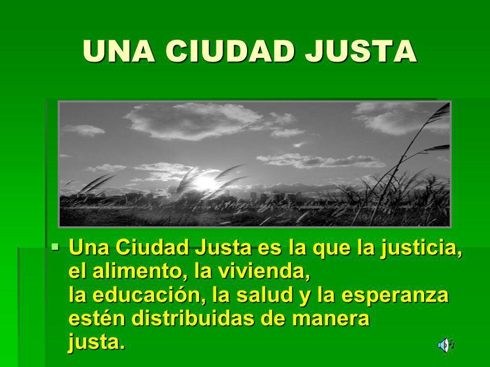 UNA CIUDAD JUSTA Una Ciudad Justa es la que la justicia, el alimento, la vivienda, la educación, la salud y la esperanza estén distribuidas de manera
