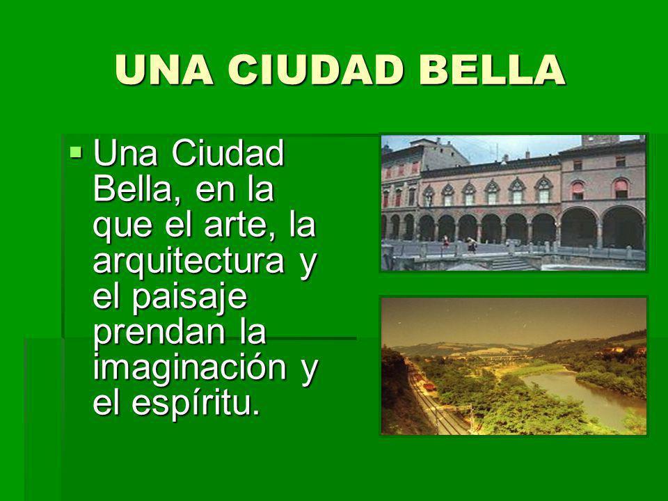 UNA CIUDAD BELLA Una Ciudad Bella, en la que el arte, la arquitectura y el paisaje prendan la imaginación y el espíritu. Una Ciudad Bella, en la que e