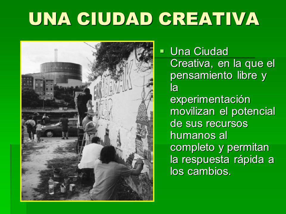 UNA CIUDAD CREATIVA Una Ciudad Creativa, en la que el pensamiento libre y la experimentación movilizan el potencial de sus recursos humanos al complet