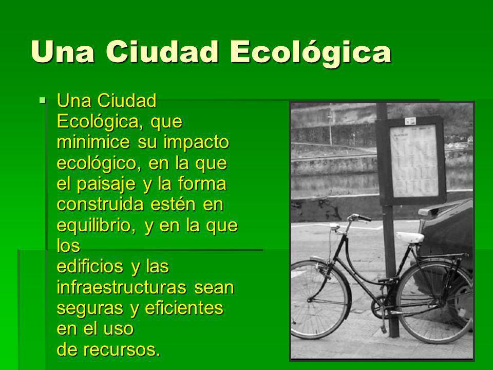 Una Ciudad Ecológica Una Ciudad Ecológica, que minimice su impacto ecológico, en la que el paisaje y la forma construida estén en equilibrio, y en la
