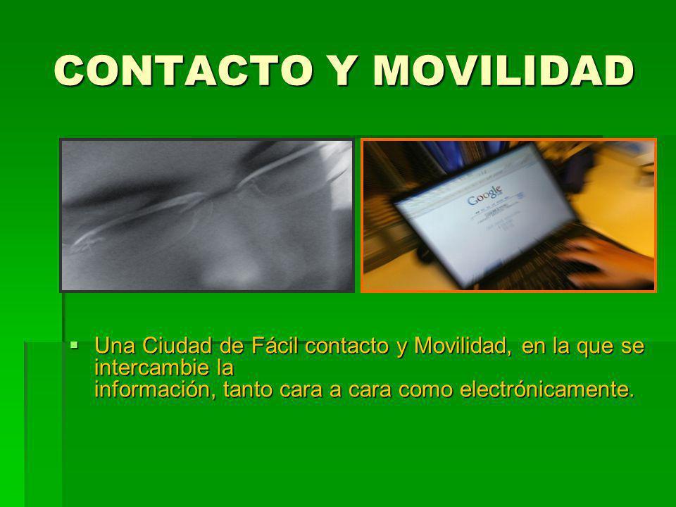 CONTACTO Y MOVILIDAD Una Ciudad de Fácil contacto y Movilidad, en la que se intercambie la información, tanto cara a cara como electrónicamente. Una C