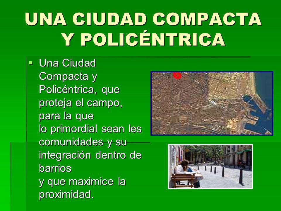 UNA CIUDAD COMPACTA Y POLICÉNTRICA Una Ciudad Compacta y Policéntrica, que proteja el campo, para la que lo primordial sean les comunidades y su integ