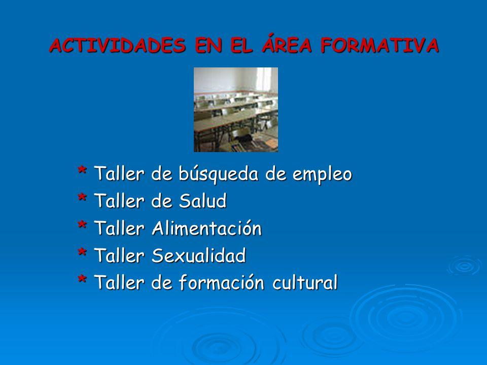 ACTIVIDADES EN EL ÁREA FORMATIVA * Taller de búsqueda de empleo * Taller de Salud * Taller Alimentación * Taller Sexualidad * Taller de formación cult
