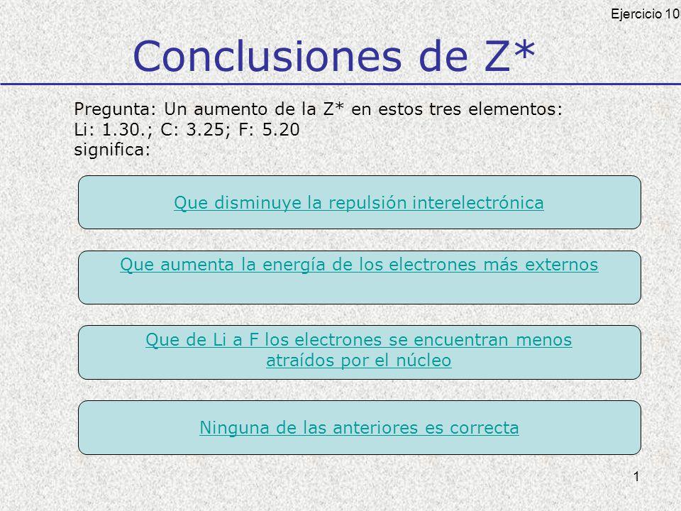 1 Conclusiones de Z* Pregunta: Un aumento de la Z* en estos tres elementos: Li: 1.30.; C: 3.25; F: 5.20 significa: Ejercicio 10 Que disminuye la repulsión interelectrónica Que aumenta la energía de los electrones más externos Que de Li a F los electrones se encuentran menos atraídos por el núcleo Ninguna de las anteriores es correcta