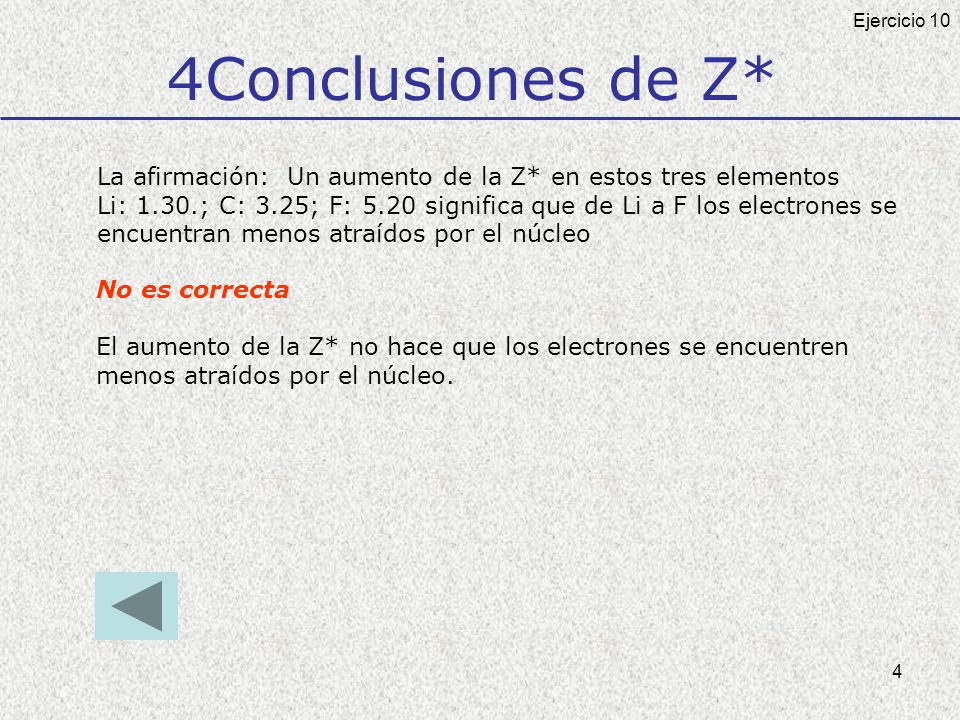 4 4Conclusiones de Z* La afirmación: Un aumento de la Z* en estos tres elementos Li: 1.30.; C: 3.25; F: 5.20 significa que de Li a F los electrones se encuentran menos atraídos por el núcleo No es correcta El aumento de la Z* no hace que los electrones se encuentren menos atraídos por el núcleo.