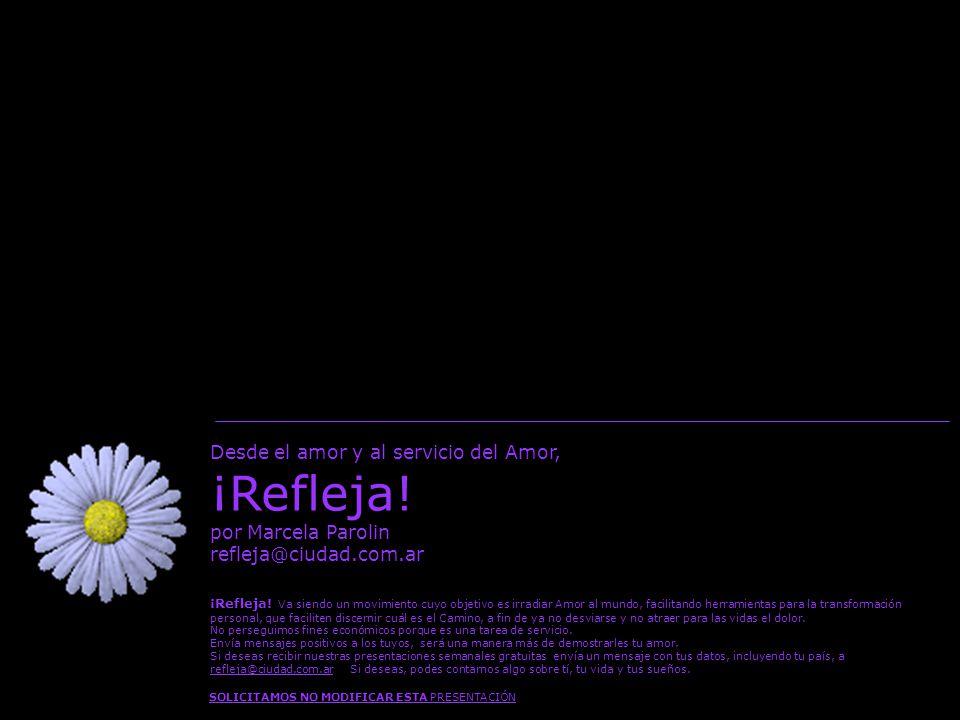Desde el amor y al servicio del Amor, ¡Refleja! por Marcela Parolin refleja@ciudad.com.ar SOLICITAMOS NO MODIFICAR ESTA PRESENTACIÓN ¡Refleja! Va sien
