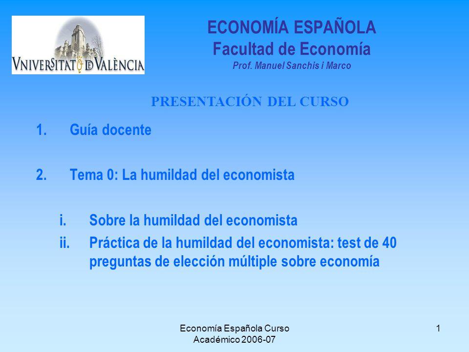 Economía Española Curso Académico 2006-07 1 ECONOMÍA ESPAÑOLA Facultad de Economía Prof. Manuel Sanchis i Marco 1.Guía docente 2.Tema 0: La humildad d