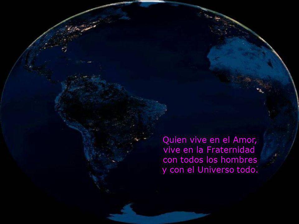 Quien vive en el Amor, vive en la Fraternidad con todos los hombres y con el Universo todo.