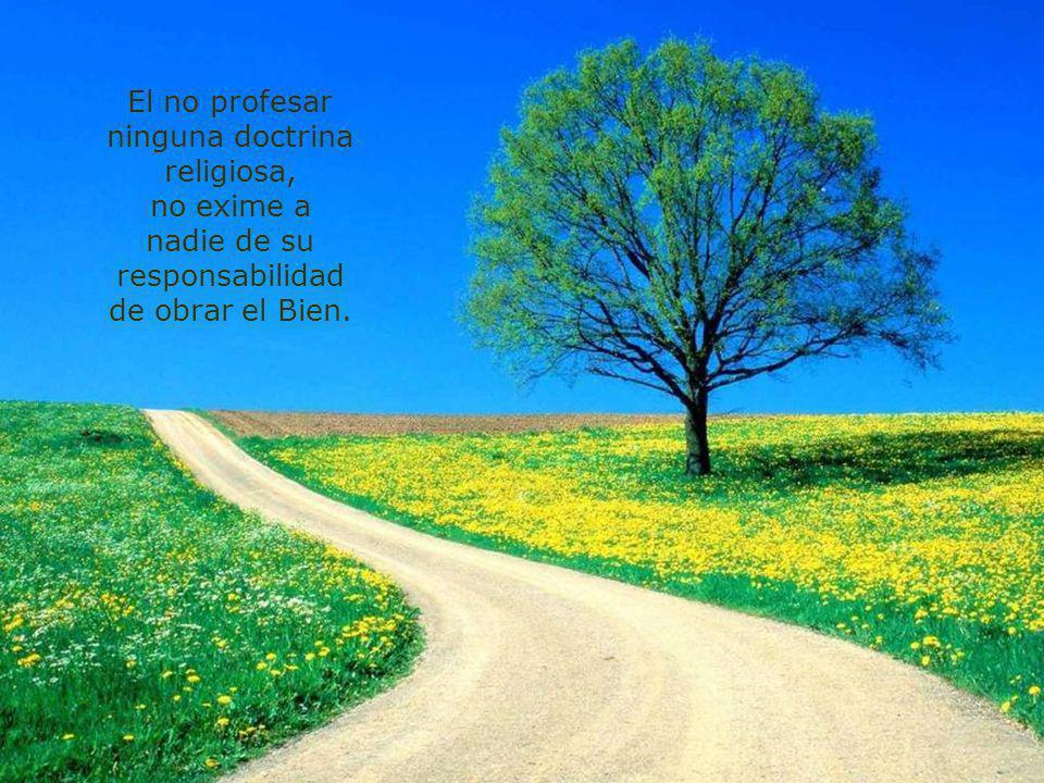 El no profesar ninguna doctrina religiosa, no exime a nadie de su responsabilidad de obrar el Bien.