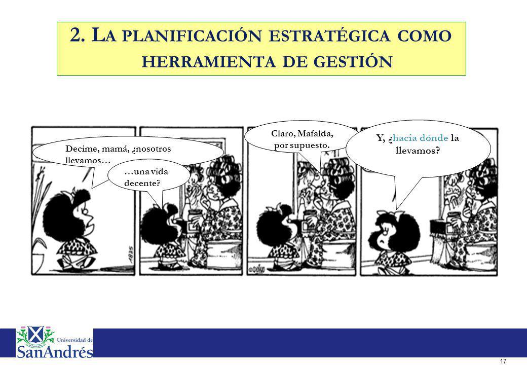 17 Decime, mamá, ¿nosotros llevamos… Claro, Mafalda, por supuesto. …una vida decente? Y, ¿hacia dónde la llevamos? 2. L A PLANIFICACIÓN ESTRATÉGICA CO