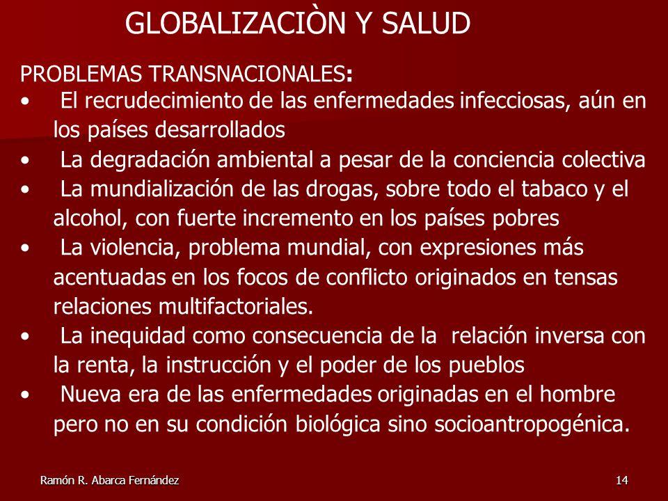 Ramón R. Abarca Fernández14 GLOBALIZACIÒN Y SALUD PROBLEMAS TRANSNACIONALES: El recrudecimiento de las enfermedades infecciosas, aún en los países des