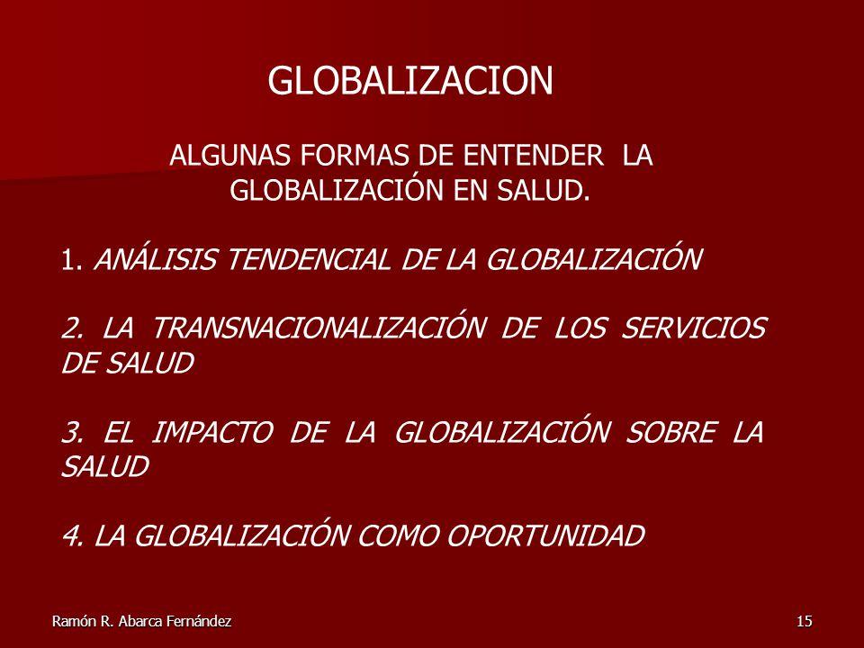 Ramón R. Abarca Fernández15 GLOBALIZACION ALGUNAS FORMAS DE ENTENDER LA GLOBALIZACIÓN EN SALUD. 1. ANÁLISIS TENDENCIAL DE LA GLOBALIZACIÓN 2. LA TRANS