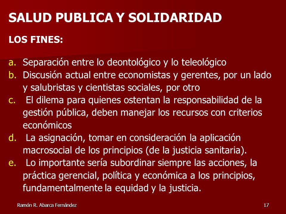 Ramón R. Abarca Fernández17 SALUD PUBLICA Y SOLIDARIDAD LOS FINES: a.Separación entre lo deontológico y lo teleológico b.Discusión actual entre econom