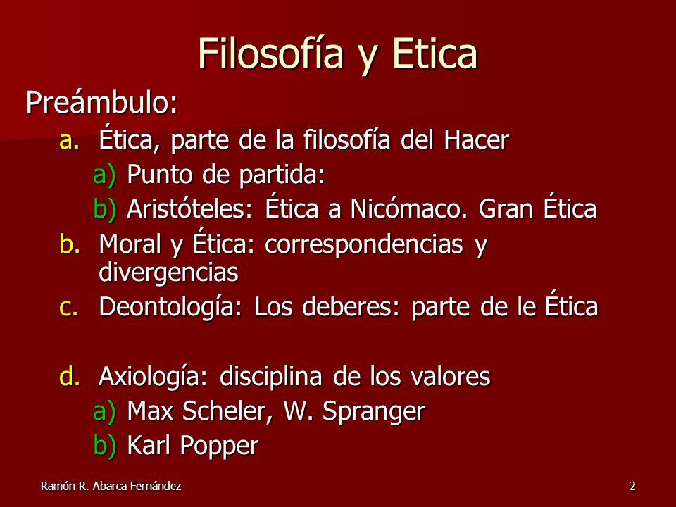 Ramón R. Abarca Fernández2 Filosofía y Etica Preámbulo: a.Ética, parte de la filosofía del Hacer a)Punto de partida: b)Aristóteles: Ética a Nicómaco.
