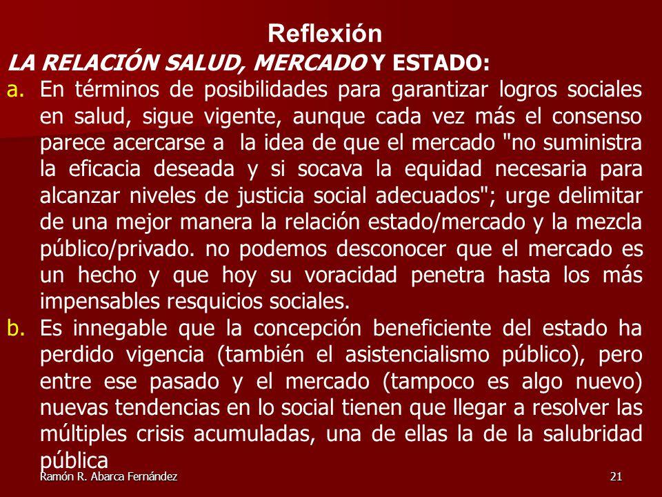 Ramón R. Abarca Fernández21 Reflexión LA RELACIÓN SALUD, MERCADO Y ESTADO: a.En términos de posibilidades para garantizar logros sociales en salud, si