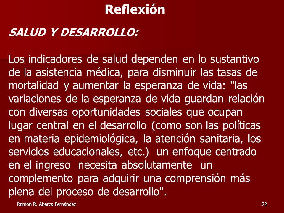 Ramón R. Abarca Fernández22 Reflexión SALUD Y DESARROLLO: Los indicadores de salud dependen en lo sustantivo de la asistencia médica, para disminuir l