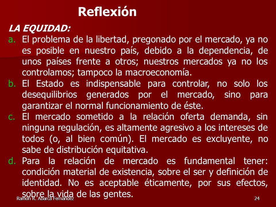 Ramón R. Abarca Fernández24 Reflexión LA EQUIDAD: a.El problema de la libertad, pregonado por el mercado, ya no es posible en nuestro país, debido a l