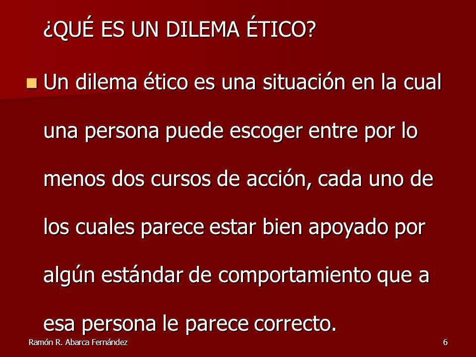 Ramón R. Abarca Fernández6 ¿QUÉ ES UN DILEMA ÉTICO? Un dilema ético es una situación en la cual una persona puede escoger entre por lo menos dos curso