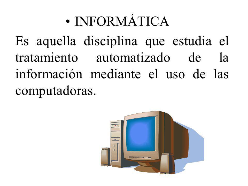 INFORMÁTICA Es aquella disciplina que estudia el tratamiento automatizado de la información mediante el uso de las computadoras.