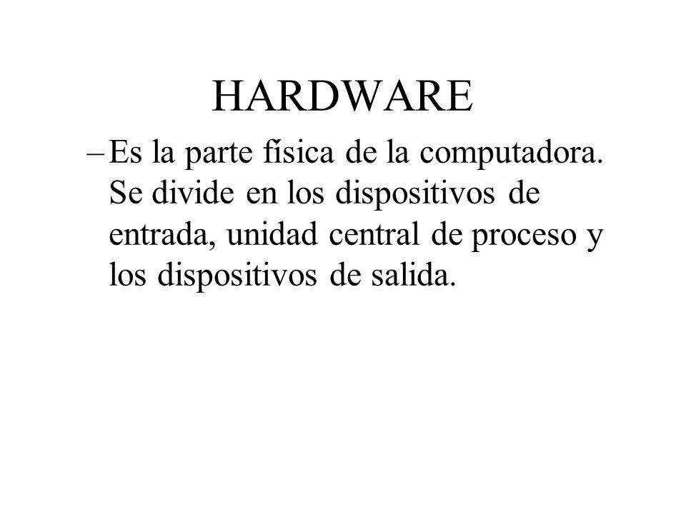 HARDWARE –Es la parte física de la computadora. Se divide en los dispositivos de entrada, unidad central de proceso y los dispositivos de salida.