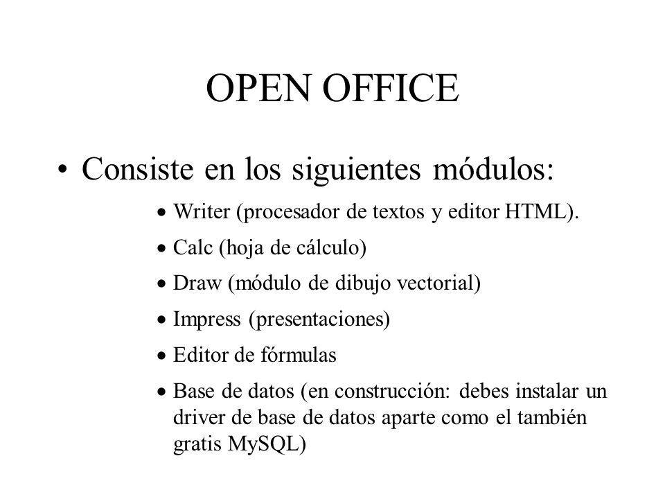OPEN OFFICE Consiste en los siguientes módulos: Writer (procesador de textos y editor HTML). Calc (hoja de cálculo) Draw (módulo de dibujo vectorial)