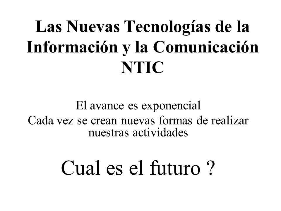 Las Nuevas Tecnologías de la Información y la Comunicación NTIC El avance es exponencial Cada vez se crean nuevas formas de realizar nuestras activida