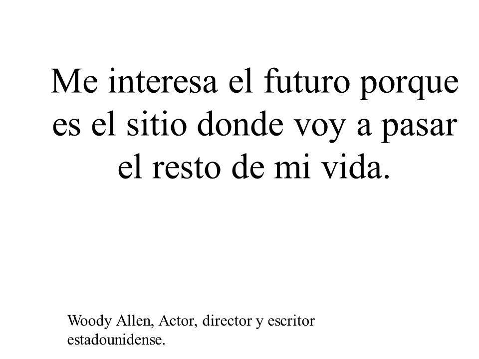 Me interesa el futuro porque es el sitio donde voy a pasar el resto de mi vida. Woody Allen, Actor, director y escritor estadounidense.
