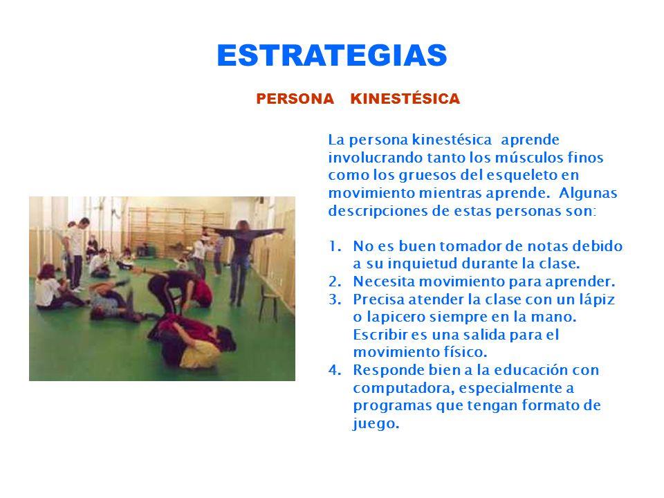 ESTRATEGIAS PERSONA KINESTÉSICA La persona kinestésica aprende involucrando tanto los músculos finos como los gruesos del esqueleto en movimiento mien