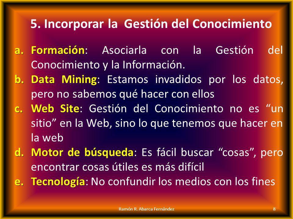 5. Incorporar la Gestión del Conocimiento a.F ormación: Asociarla con la Gestión del Conocimiento y la Información. b.D ata Mining: Estamos invadidos