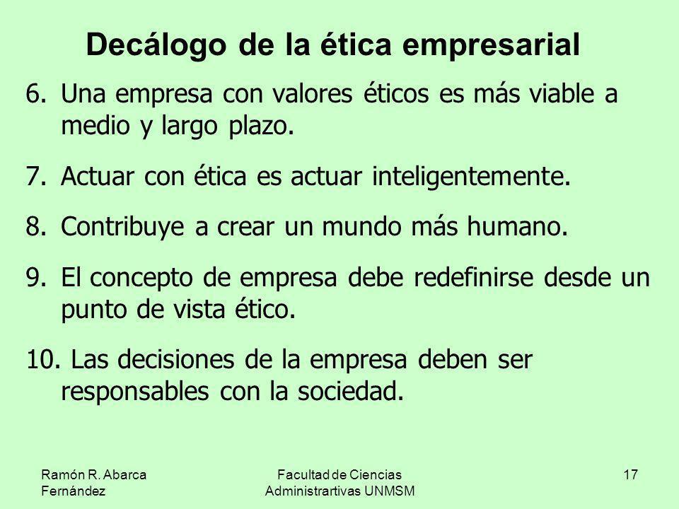 Ramón R. Abarca Fernández Facultad de Ciencias Administrartivas UNMSM 17 6.Una empresa con valores éticos es más viable a medio y largo plazo. 7.Actua