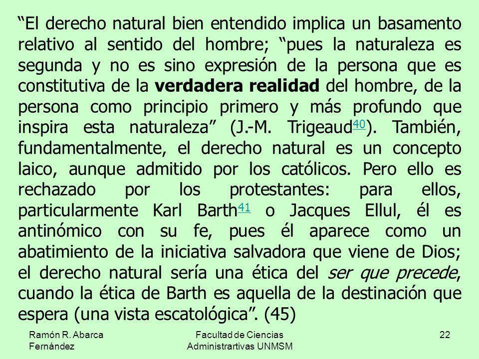 Ramón R. Abarca Fernández Facultad de Ciencias Administrartivas UNMSM 22 El derecho natural bien entendido implica un basamento relativo al sentido de