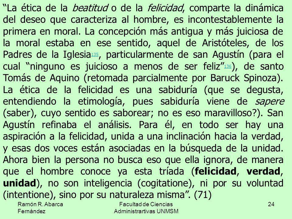 Ramón R. Abarca Fernández Facultad de Ciencias Administrartivas UNMSM 24 La ética de la beatitud o de la felicidad, comparte la dinámica del deseo que