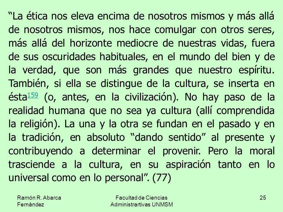 Ramón R. Abarca Fernández Facultad de Ciencias Administrartivas UNMSM 25 La ética nos eleva encima de nosotros mismos y más allá de nosotros mismos, n