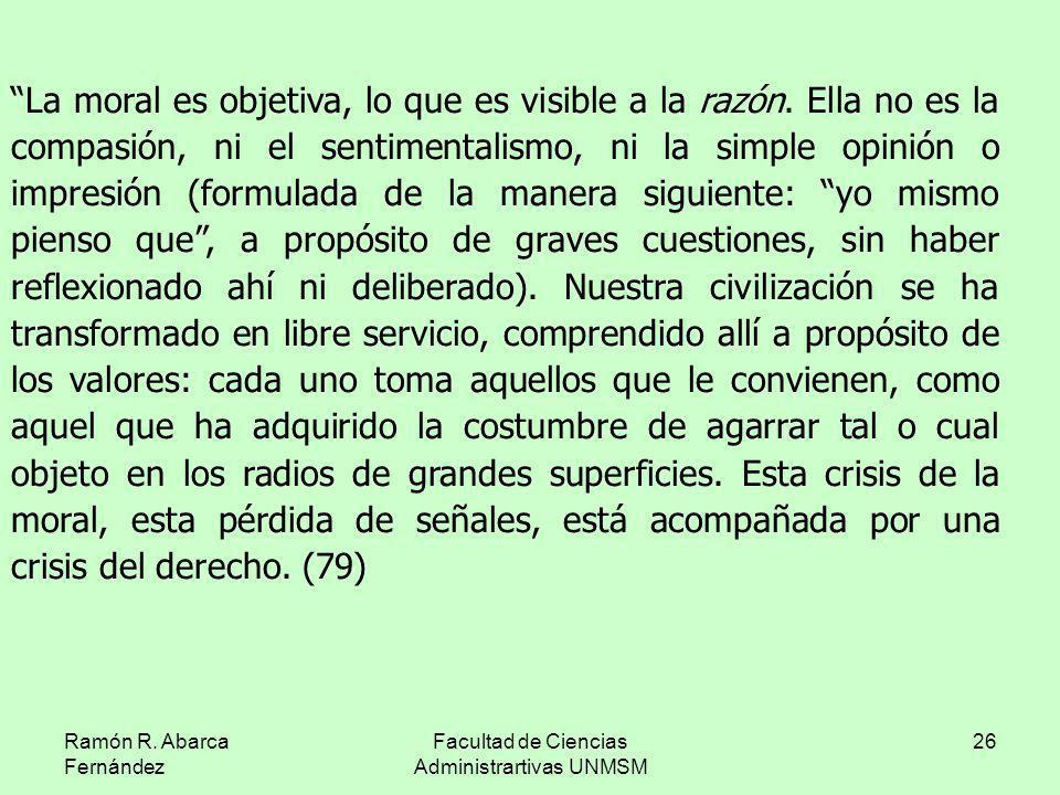 Ramón R. Abarca Fernández Facultad de Ciencias Administrartivas UNMSM 26 La moral es objetiva, lo que es visible a la razón. Ella no es la compasión,