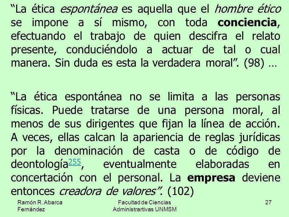 Ramón R. Abarca Fernández Facultad de Ciencias Administrartivas UNMSM 27 La ética espontánea es aquella que el hombre ético se impone a sí mismo, con