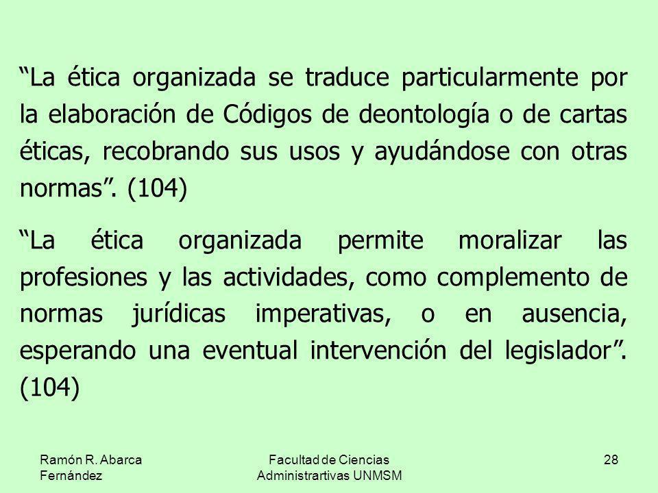 Ramón R. Abarca Fernández Facultad de Ciencias Administrartivas UNMSM 28 La ética organizada se traduce particularmente por la elaboración de Códigos