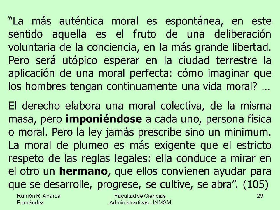 Ramón R. Abarca Fernández Facultad de Ciencias Administrartivas UNMSM 29 La más auténtica moral es espontánea, en este sentido aquella es el fruto de