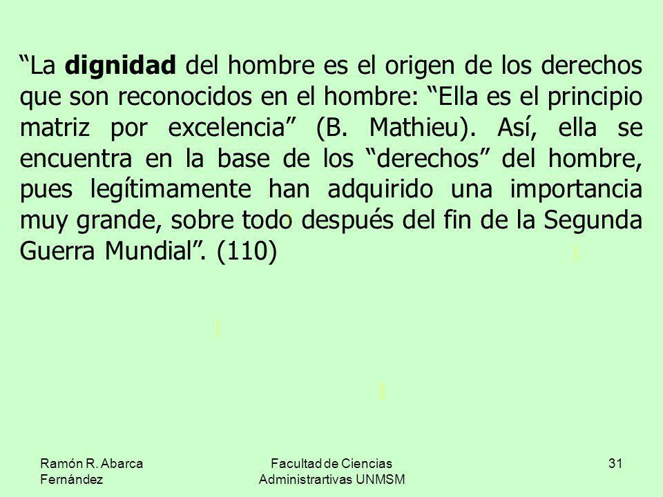 Ramón R. Abarca Fernández Facultad de Ciencias Administrartivas UNMSM 31 La dignidad del hombre es el origen de los derechos que son reconocidos en el