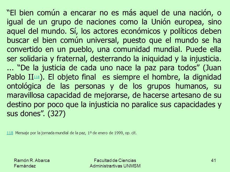 Ramón R. Abarca Fernández Facultad de Ciencias Administrartivas UNMSM 41 El bien común a encarar no es más aquel de una nación, o igual de un grupo de