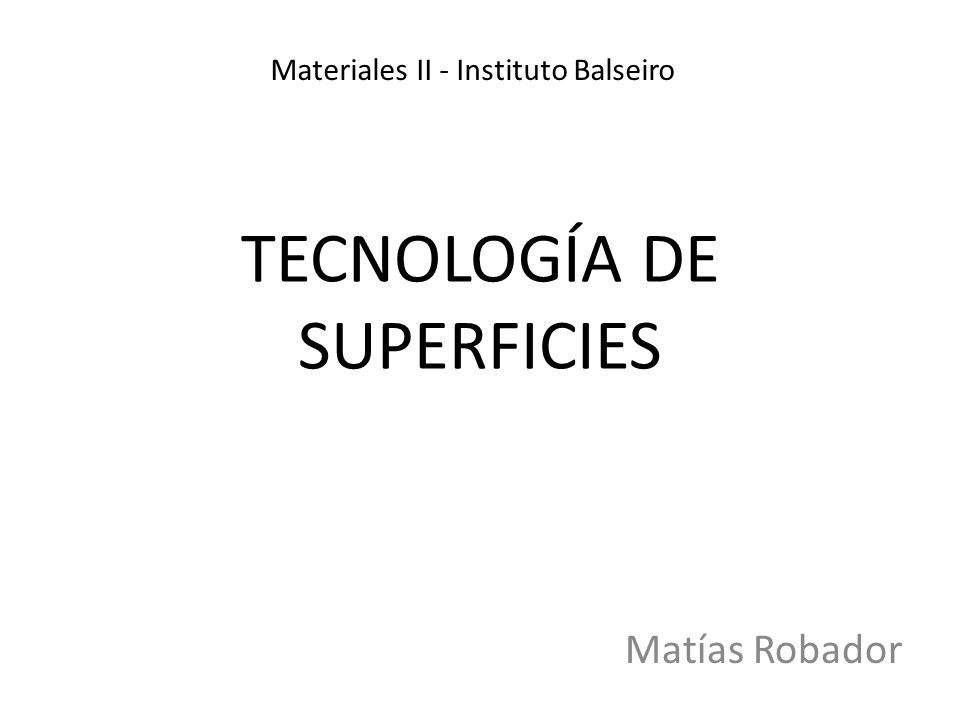 TECNOLOGÍA DE SUPERFICIES Matías Robador Materiales II - Instituto Balseiro