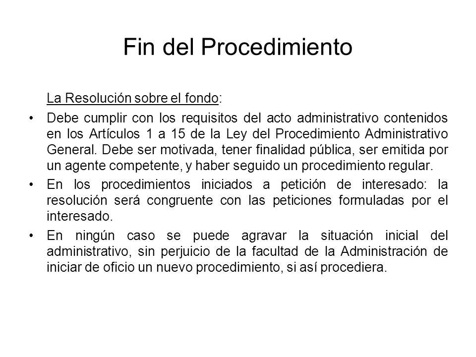 Fin del Procedimiento La Resolución sobre el fondo: Debe cumplir con los requisitos del acto administrativo contenidos en los Artículos 1 a 15 de la L