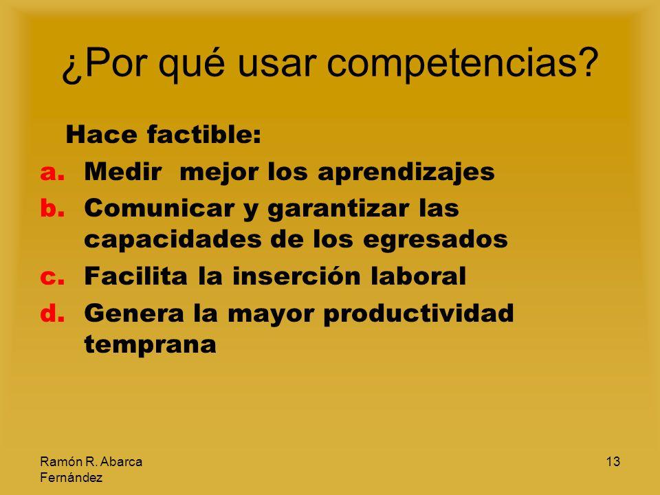 Ramón R. Abarca Fernández 13 ¿Por qué usar competencias? Hace factible: a.Medir mejor los aprendizajes b.Comunicar y garantizar las capacidades de los