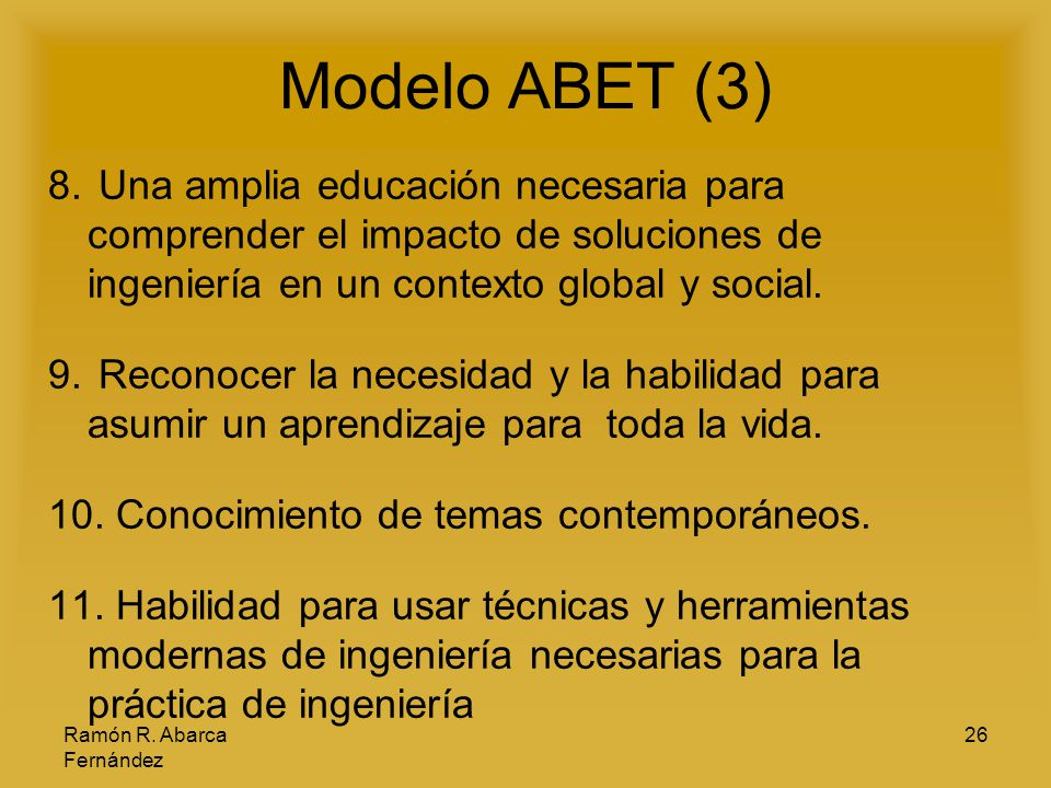 Ramón R. Abarca Fernández 26 Modelo ABET (3) 8. Una amplia educación necesaria para comprender el impacto de soluciones de ingeniería en un contexto g