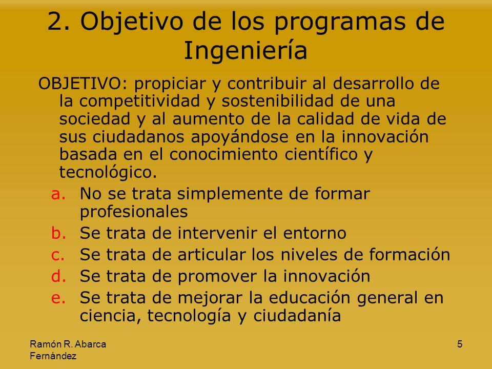 Ramón R. Abarca Fernández 5 2. Objetivo de los programas de Ingeniería OBJETIVO: propiciar y contribuir al desarrollo de la competitividad y sostenibi