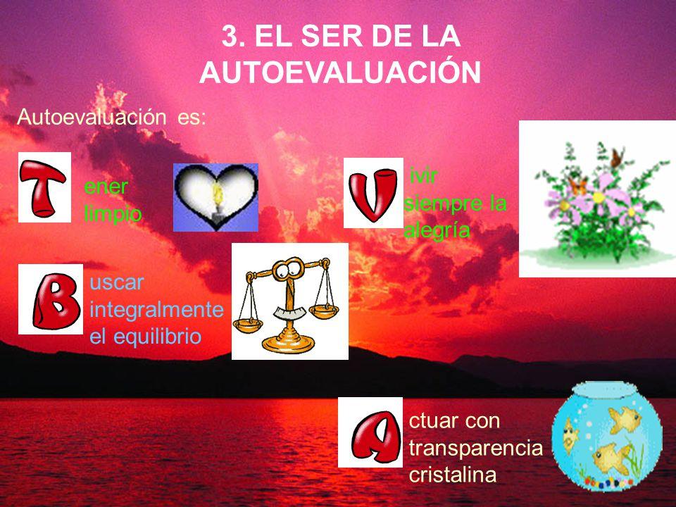 Ramón R. Abarca Fernández 6 Autoevaluación es: ivir siempre la alegría 3. EL SER DE LA AUTOEVALUACIÓN uscar integralmente el equilibrio ctuar con tran