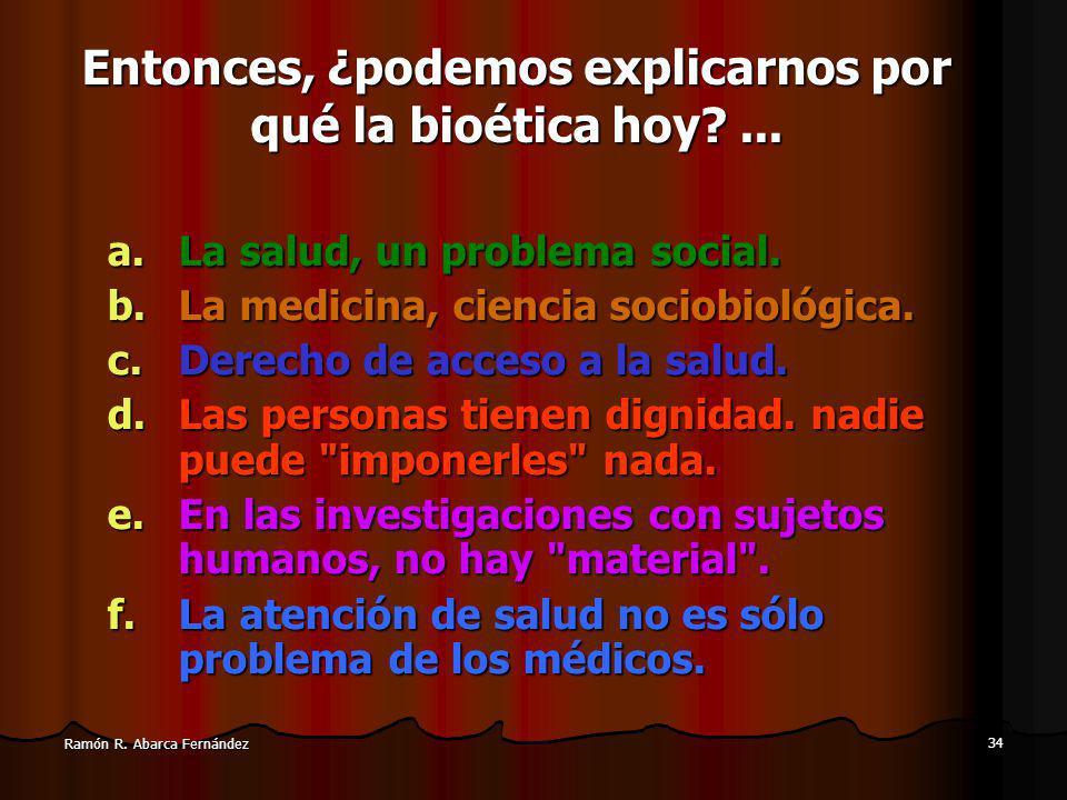 34 Ramón R.Abarca Fernández Entonces, ¿podemos explicarnos por qué la bioética hoy?...