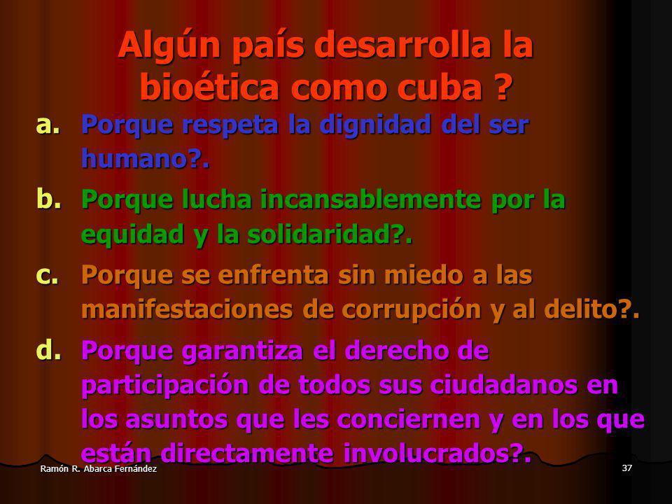 37 Ramón R.Abarca Fernández Algún país desarrolla la bioética como cuba .