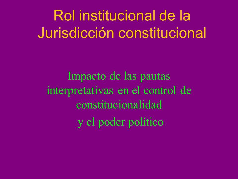 Rol institucional de la Jurisdicción constitucional Impacto de las pautas interpretativas en el control de constitucionalidad y el poder político